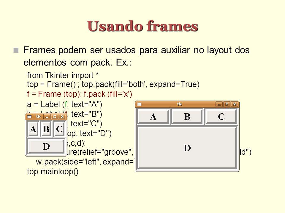 Usando frames Frames podem ser usados para auxiliar no layout dos elementos com pack. Ex.: from Tkinter import * top = Frame() ; top.pack(fill='both',