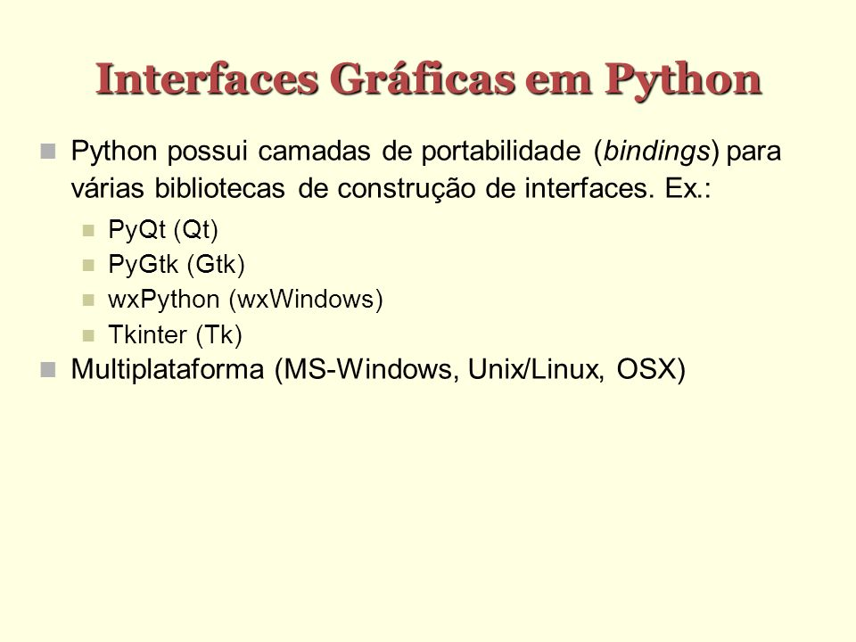 Interfaces Gráficas em Python Python possui camadas de portabilidade (bindings) para várias bibliotecas de construção de interfaces. Ex.: PyQt (Qt) Py