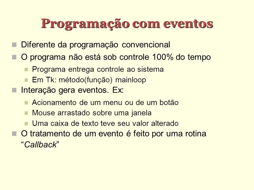 Programação com eventos Diferente da programação convencional O programa não está sob controle 100% do tempo Programa entrega controle ao sistema Em Tk: método(função) mainloop Interação gera eventos.