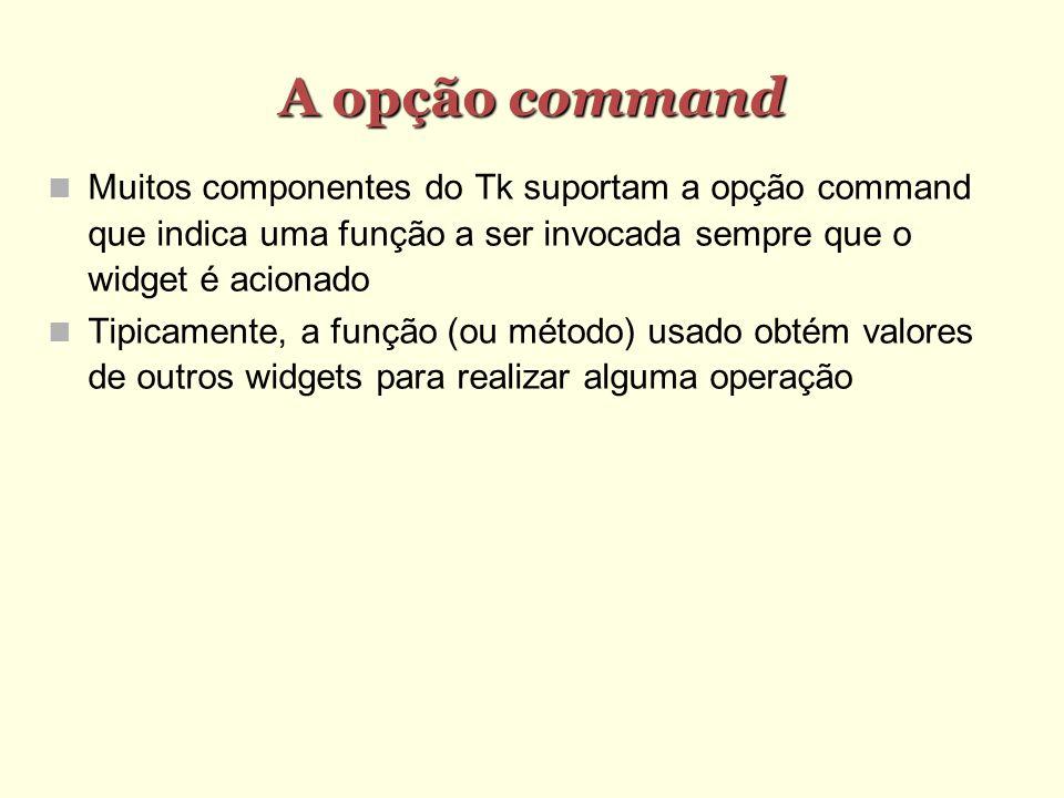 A opção command Muitos componentes do Tk suportam a opção command que indica uma função a ser invocada sempre que o widget é acionado Tipicamente, a função (ou método) usado obtém valores de outros widgets para realizar alguma operação