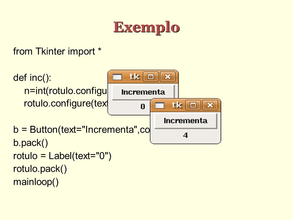 Exemplo from Tkinter import * def inc(): n=int(rotulo.configure( text )[4])+1 rotulo.configure(text=str(n)) b = Button(text= Incrementa ,command=inc) b.pack() rotulo = Label(text= 0 ) rotulo.pack() mainloop()