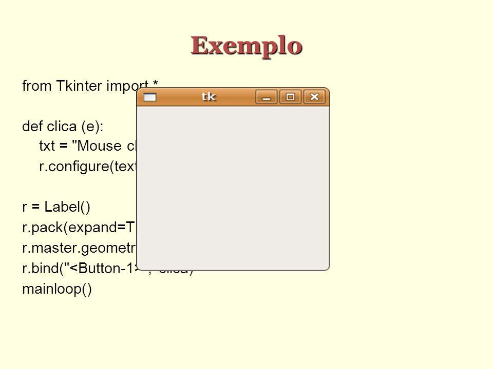 Exemplo from Tkinter import * def clica (e): txt = Mouse clicado em\n%d,%d %(e.x,e.y) r.configure(text=txt) r = Label() r.pack(expand=True, fill= both ) r.master.geometry( 200x200 ) r.bind( , clica) mainloop()