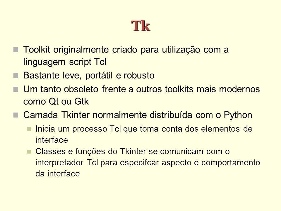 Tk Toolkit originalmente criado para utilização com a linguagem script Tcl Bastante leve, portátil e robusto Um tanto obsoleto frente a outros toolkits mais modernos como Qt ou Gtk Camada Tkinter normalmente distribuída com o Python Inicia um processo Tcl que toma conta dos elementos de interface Classes e funções do Tkinter se comunicam com o interpretador Tcl para especifcar aspecto e comportamento da interface