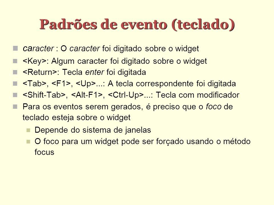 Padrões de evento (teclado) Padrões de evento (teclado) ca racter : O caracter foi digitado sobre o widget : Algum caracter foi digitado sobre o widget : Tecla enter foi digitada,,...: A tecla correspondente foi digitada,,...: Tecla com modificador Para os eventos serem gerados, é preciso que o foco de teclado esteja sobre o widget Depende do sistema de janelas O foco para um widget pode ser forçado usando o método focus