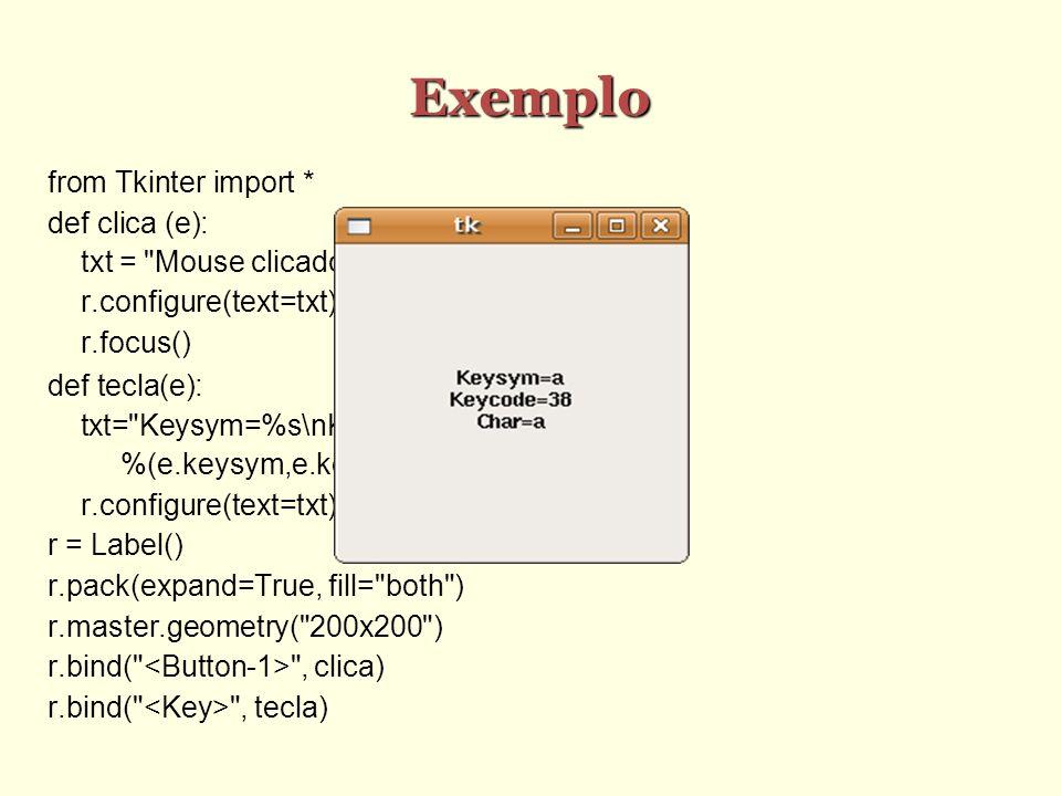 Exemplo from Tkinter import * def clica (e): txt = Mouse clicado em\n%d,%d %(e.x,e.y) r.configure(text=txt) r.focus() def tecla(e): txt= Keysym=%s\nKeycode=%s\nChar=%s \ %(e.keysym,e.keycode,e.char) r.configure(text=txt) r = Label() r.pack(expand=True, fill= both ) r.master.geometry( 200x200 ) r.bind( , clica) r.bind( , tecla)