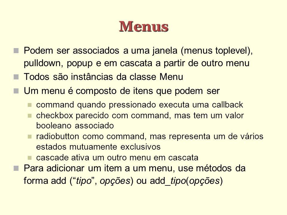Menus Podem ser associados a uma janela (menus toplevel), pulldown, popup e em cascata a partir de outro menu Todos são instâncias da classe Menu Um menu é composto de itens que podem ser command quando pressionado executa uma callback checkbox parecido com command, mas tem um valor booleano associado radiobutton como command, mas representa um de vários estados mutuamente exclusivos cascade ativa um outro menu em cascata Para adicionar um item a um menu, use métodos da forma add (tipo, opções) ou add_tipo(opções)