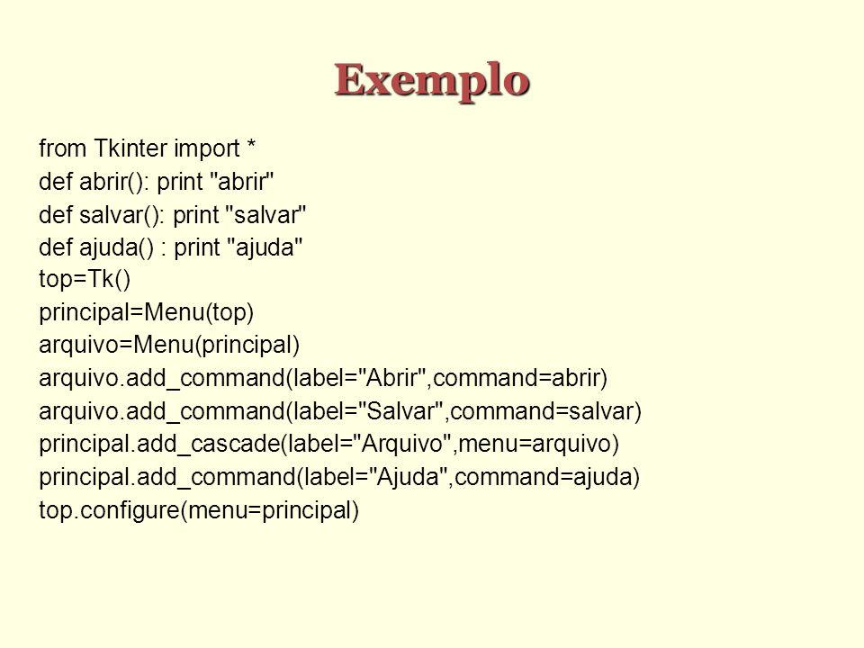 Exemplo from Tkinter import * def abrir(): print abrir def salvar(): print salvar def ajuda() : print ajuda top=Tk() principal=Menu(top) arquivo=Menu(principal) arquivo.add_command(label= Abrir ,command=abrir) arquivo.add_command(label= Salvar ,command=salvar) principal.add_cascade(label= Arquivo ,menu=arquivo) principal.add_command(label= Ajuda ,command=ajuda) top.configure(menu=principal)