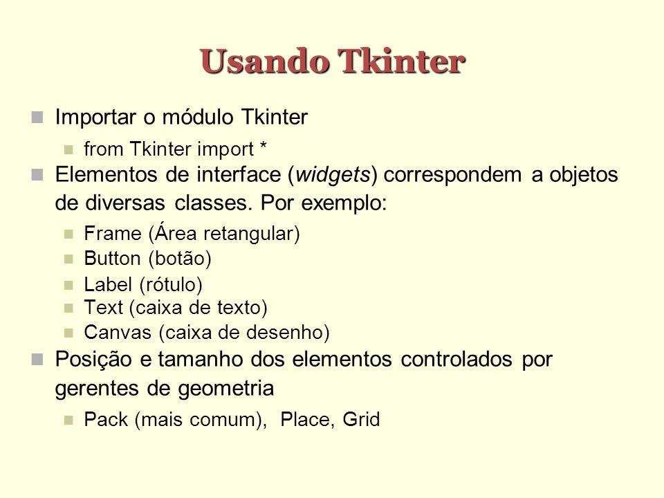Usando Tkinter Importar o módulo Tkinter from Tkinter import * Elementos de interface (widgets) correspondem a objetos de diversas classes.