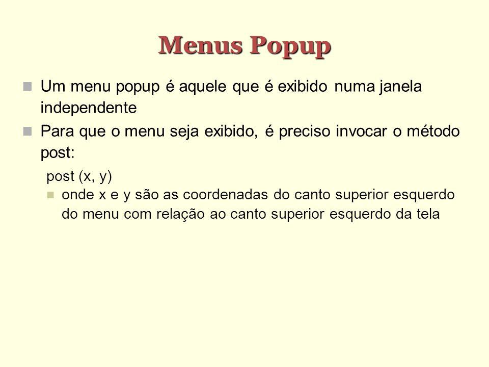 Menus Popup Um menu popup é aquele que é exibido numa janela independente Para que o menu seja exibido, é preciso invocar o método post: post (x, y) o