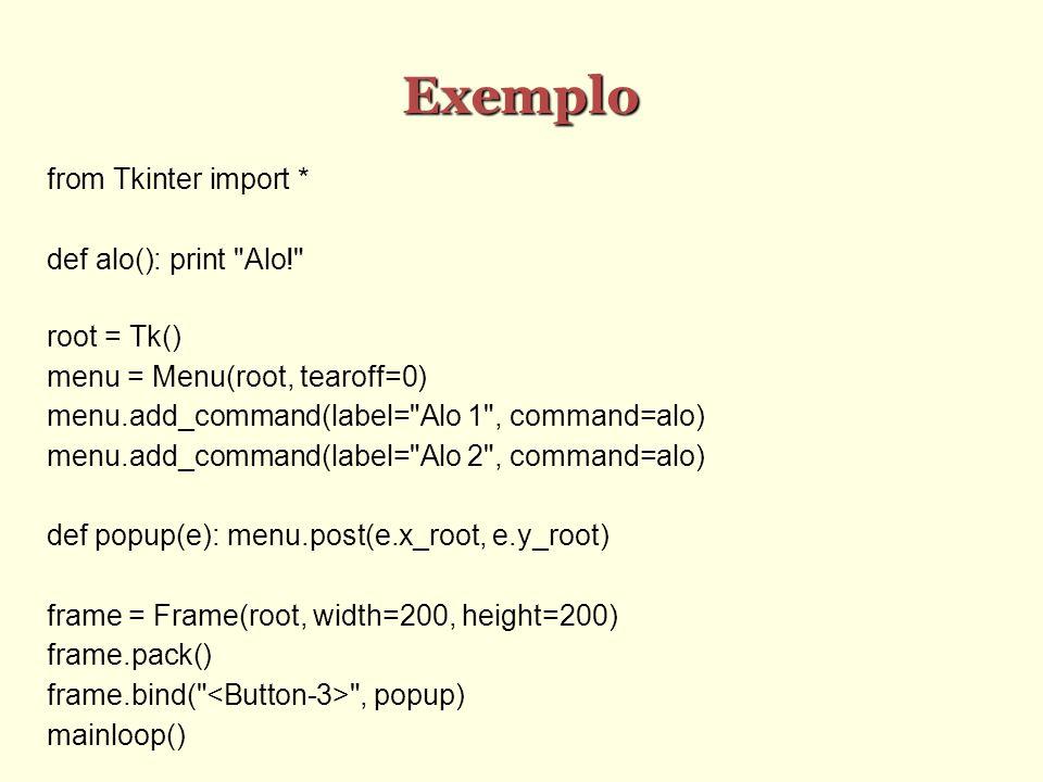 Exemplo from Tkinter import * def alo(): print Alo! root = Tk() menu = Menu(root, tearoff=0) menu.add_command(label= Alo 1 , command=alo) menu.add_command(label= Alo 2 , command=alo) def popup(e): menu.post(e.x_root, e.y_root) frame = Frame(root, width=200, height=200) frame.pack() frame.bind( , popup) mainloop()