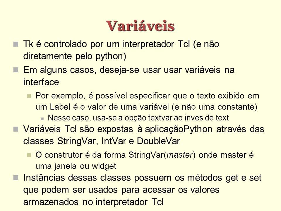 Variáveis Tk é controlado por um interpretador Tcl (e não diretamente pelo python) Em alguns casos, deseja-se usar usar variáveis na interface Por exemplo, é possível especificar que o texto exibido em um Label é o valor de uma variável (e não uma constante) Nesse caso, usa-se a opção textvar ao inves de text Variáveis Tcl são expostas à aplicaçãoPython através das classes StringVar, IntVar e DoubleVar O construtor é da forma StringVar(master) onde master é uma janela ou widget Instâncias dessas classes possuem os métodos get e set que podem ser usados para acessar os valores armazenados no interpretador Tcl