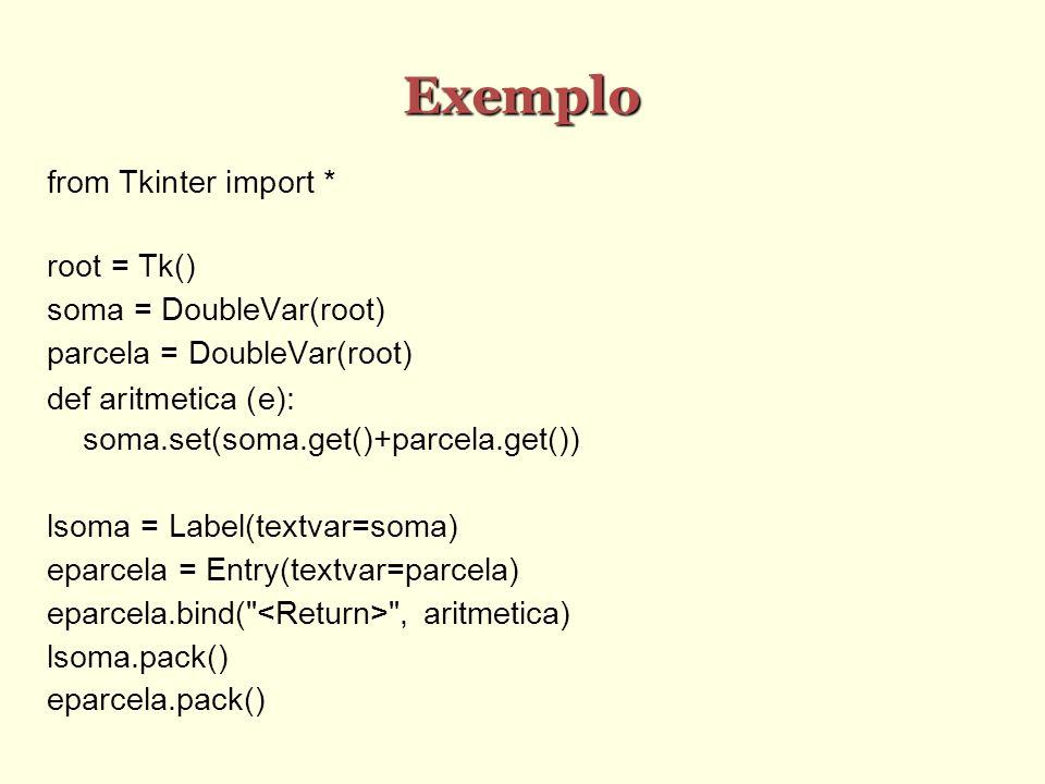 Exemplo from Tkinter import * root = Tk() soma = DoubleVar(root) parcela = DoubleVar(root) def aritmetica (e): soma.set(soma.get()+parcela.get()) lsoma = Label(textvar=soma) eparcela = Entry(textvar=parcela) eparcela.bind( , aritmetica) lsoma.pack() eparcela.pack()