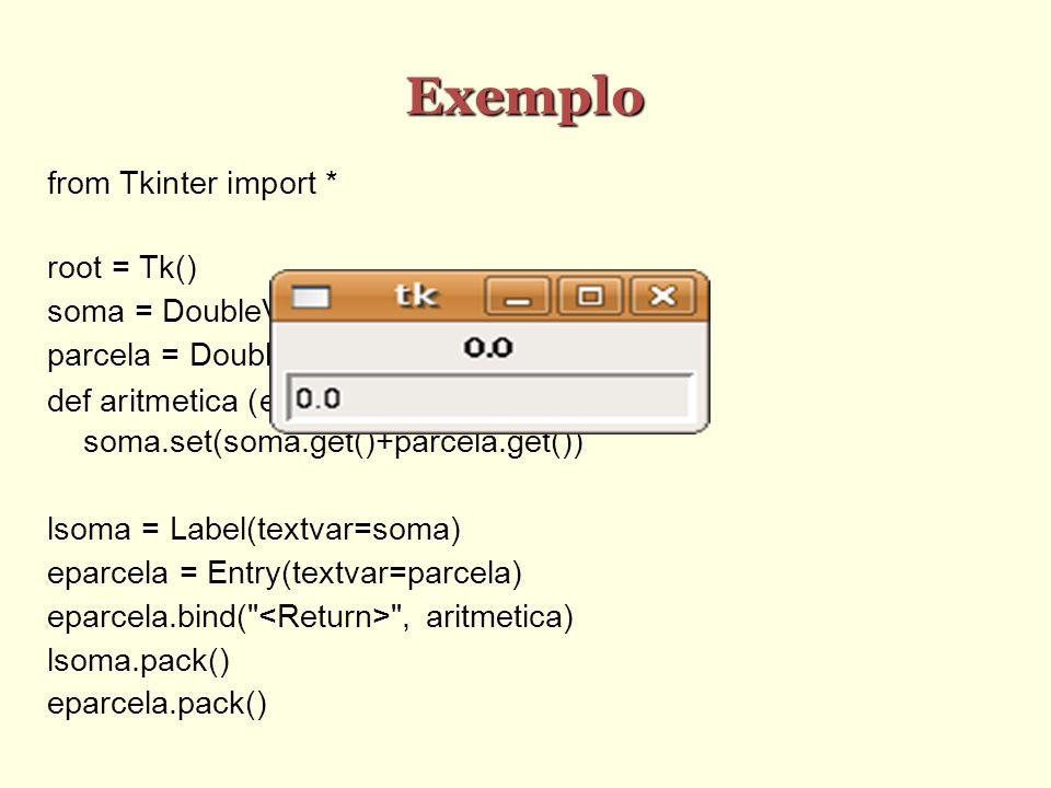 Exemplo from Tkinter import * root = Tk() soma = DoubleVar(root) parcela = DoubleVar(root) def aritmetica (e): soma.set(soma.get()+parcela.get()) lsom