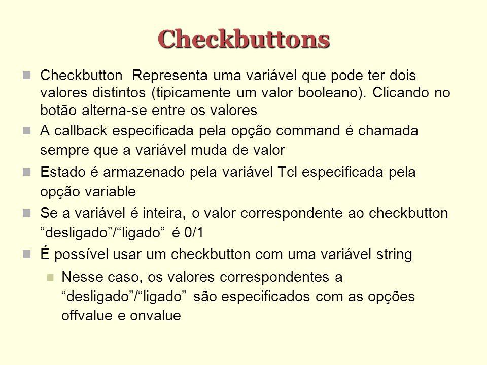 Checkbuttons Checkbutton Representa uma variável que pode ter dois valores distintos (tipicamente um valor booleano). Clicando no botão alterna-se ent