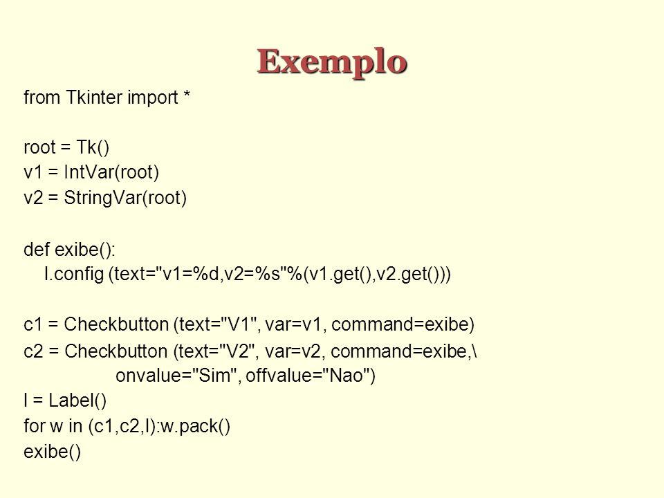 Exemplo from Tkinter import * root = Tk() v1 = IntVar(root) v2 = StringVar(root) def exibe(): l.config (text= v1=%d,v2=%s %(v1.get(),v2.get())) c1 = Checkbutton (text= V1 , var=v1, command=exibe) c2 = Checkbutton (text= V2 , var=v2, command=exibe,\ onvalue= Sim , offvalue= Nao ) l = Label() for w in (c1,c2,l):w.pack() exibe()
