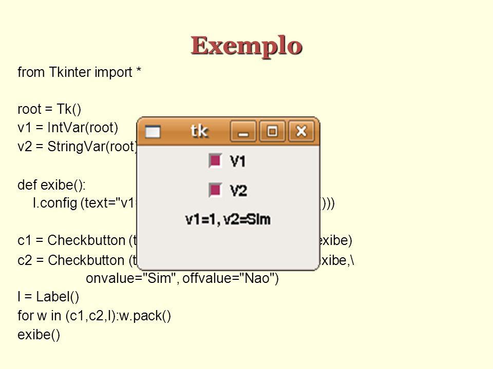 Exemplo from Tkinter import * root = Tk() v1 = IntVar(root) v2 = StringVar(root) def exibe(): l.config (text=