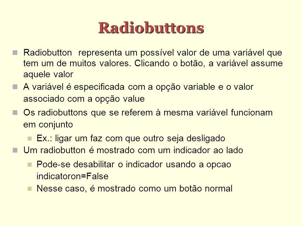 Radiobuttons Radiobutton representa um possível valor de uma variável que tem um de muitos valores. Clicando o botão, a variável assume aquele valor A