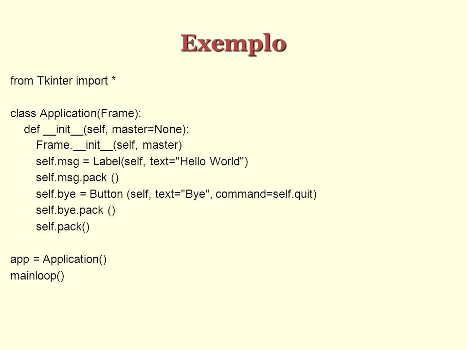 Exemplo from Tkinter import * class Application(Frame): def __init__(self, master=None): Frame.__init__(self, master) self.msg = Label(self, text= Hello World ) self.msg.pack () self.bye = Button (self, text= Bye , command=self.quit) self.bye.pack () self.pack() app = Application() mainloop()