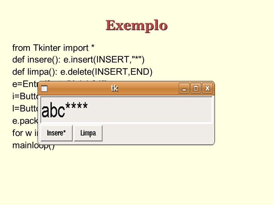 Exemplo from Tkinter import * def insere(): e.insert(INSERT, * ) def limpa(): e.delete(INSERT,END) e=Entry(font= Arial 24 ) i=Button(text= Insere* ,command=insere) l=Button(text= Limpa ,command=limpa) e.pack() for w in (i,l): w.pack(side= left ) mainloop()