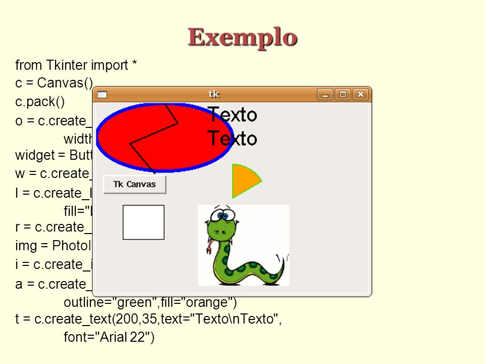 Exemplo from Tkinter import * c = Canvas() c.pack() o = c.create_oval(1,1,200,100,outline= blue ,\ width=5,fill= red ) widget = Button(text= Tk Canvas ) w = c.create_window(10,120,window=widget,anchor=W) l = c.create_line(100,0,120,30,50,60,100,120,\ fill= black ,width=2) r = c.create_rectangle(40,150,100,200,fill= white ) img = PhotoImage(file= python.gif ) i = c.create_image (150,150,image=img,anchor=NW) a = c.create_arc (150,90,250,190,start=30,extent=60,\ outline= green ,fill= orange ) t = c.create_text(200,35,text= Texto\nTexto , font= Arial 22 )