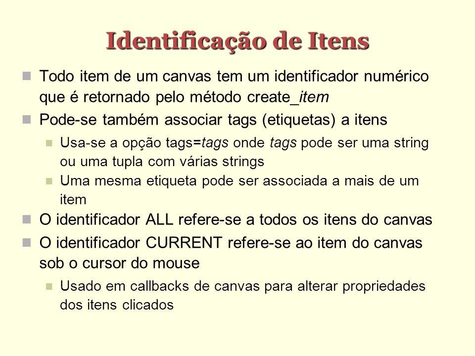Identificação de Itens Todo item de um canvas tem um identificador numérico que é retornado pelo método create_item Pode-se também associar tags (etiquetas) a itens Usa-se a opção tags=tags onde tags pode ser uma string ou uma tupla com várias strings Uma mesma etiqueta pode ser associada a mais de um item O identificador ALL refere-se a todos os itens do canvas O identificador CURRENT refere-se ao item do canvas sob o cursor do mouse Usado em callbacks de canvas para alterar propriedades dos itens clicados