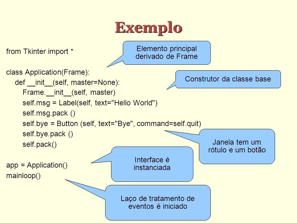 Exemplo from Tkinter import * class Application(Frame): def __init__(self, master=None): Frame.__init__(self, master) self.msg = Label(self, text= Hello World ) self.msg.pack () self.bye = Button (self, text= Bye , command=self.quit) self.bye.pack () self.pack() app = Application() mainloop() Elemento principal derivado de Frame Construtor da classe base Janela tem um rótulo e um botão Interface é instanciada Laço de tratamento de eventos é iniciado
