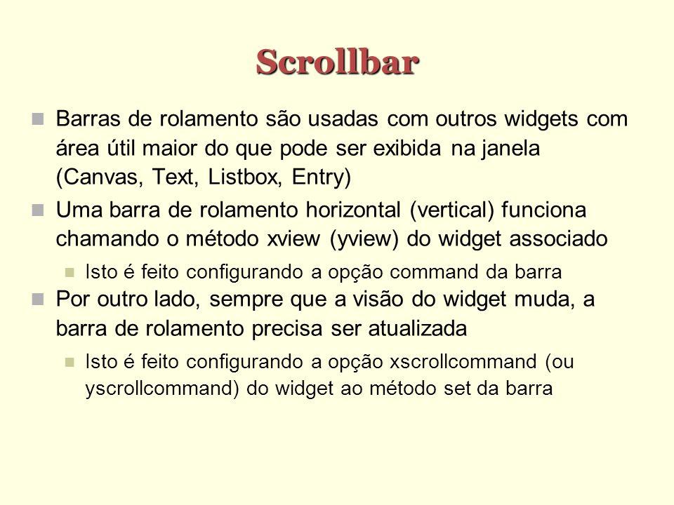 Scrollbar Barras de rolamento são usadas com outros widgets com área útil maior do que pode ser exibida na janela (Canvas, Text, Listbox, Entry) Uma b