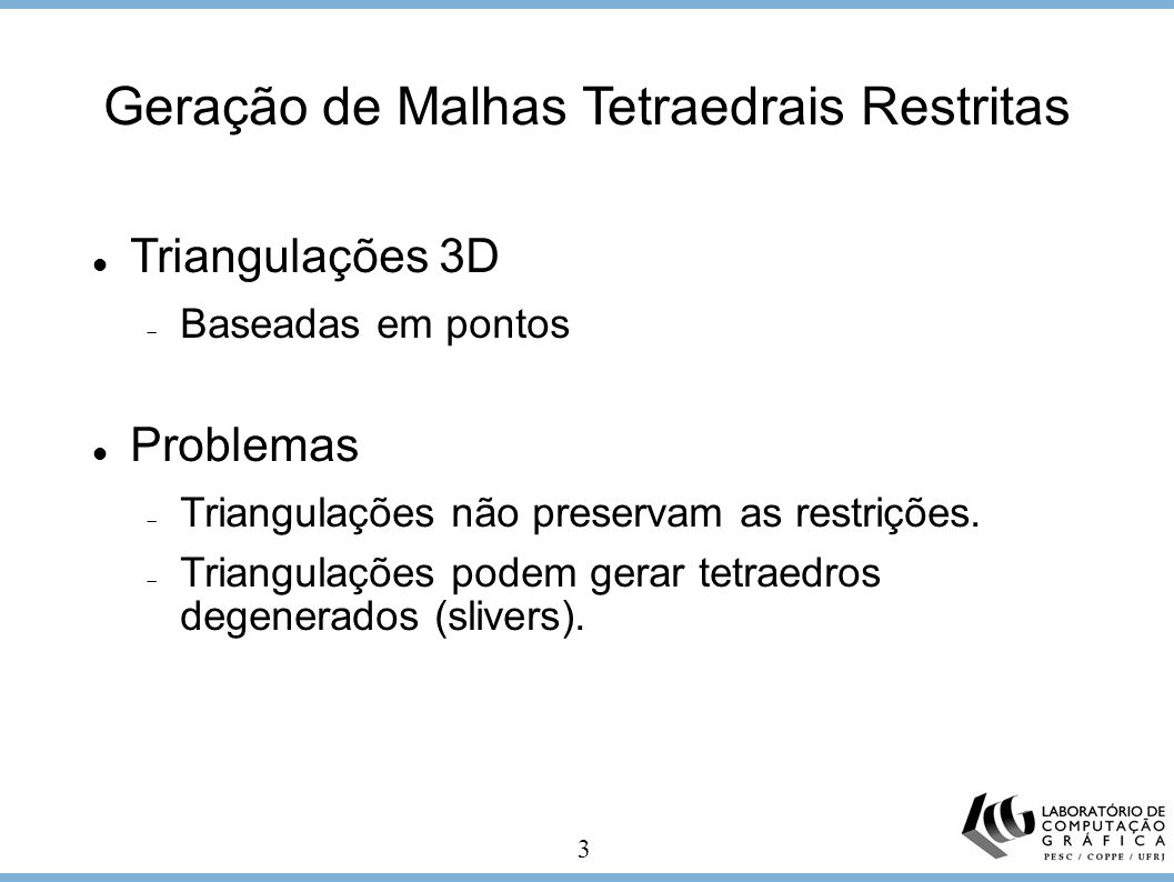 3 Triangulações 3D Baseadas em pontos Problemas Triangulações não preservam as restrições. Triangulações podem gerar tetraedros degenerados (slivers).