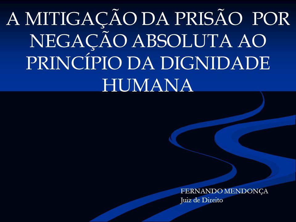 A MITIGAÇÃO DA PRISÃO POR NEGAÇÃO ABSOLUTA AO PRINCÍPIO DA DIGNIDADE HUMANA FERNANDO MENDONÇA Juiz de Direito