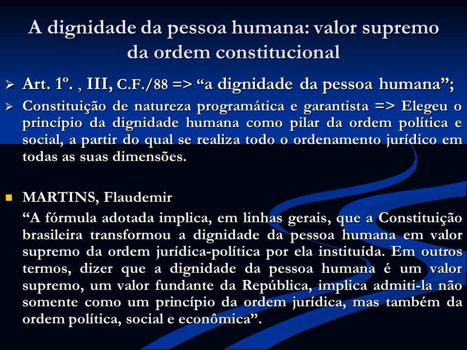 A dignidade da pessoa humana: valor supremo da ordem constitucional Art. 1º., III, C.F./88 => a dignidade da pessoa humana; Art. 1º., III, C.F./88 =>