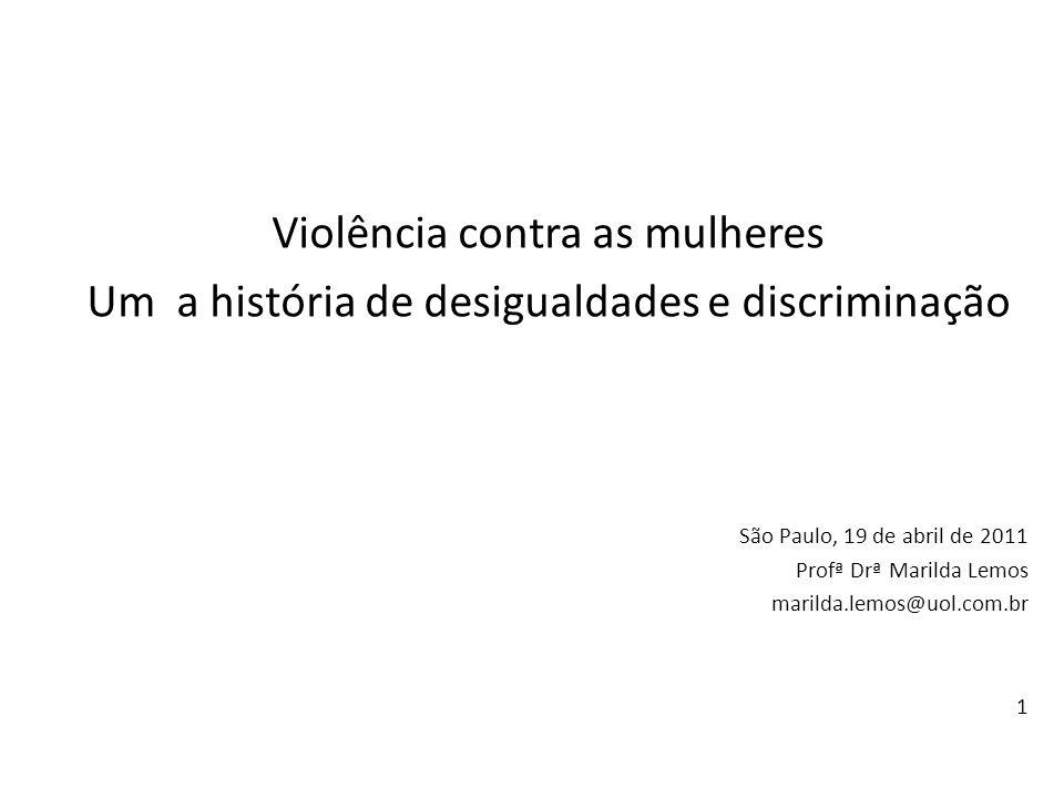 Violência contra as mulheres Um a história de desigualdades e discriminação São Paulo, 19 de abril de 2011 Profª Drª Marilda Lemos marilda.lemos@uol.c