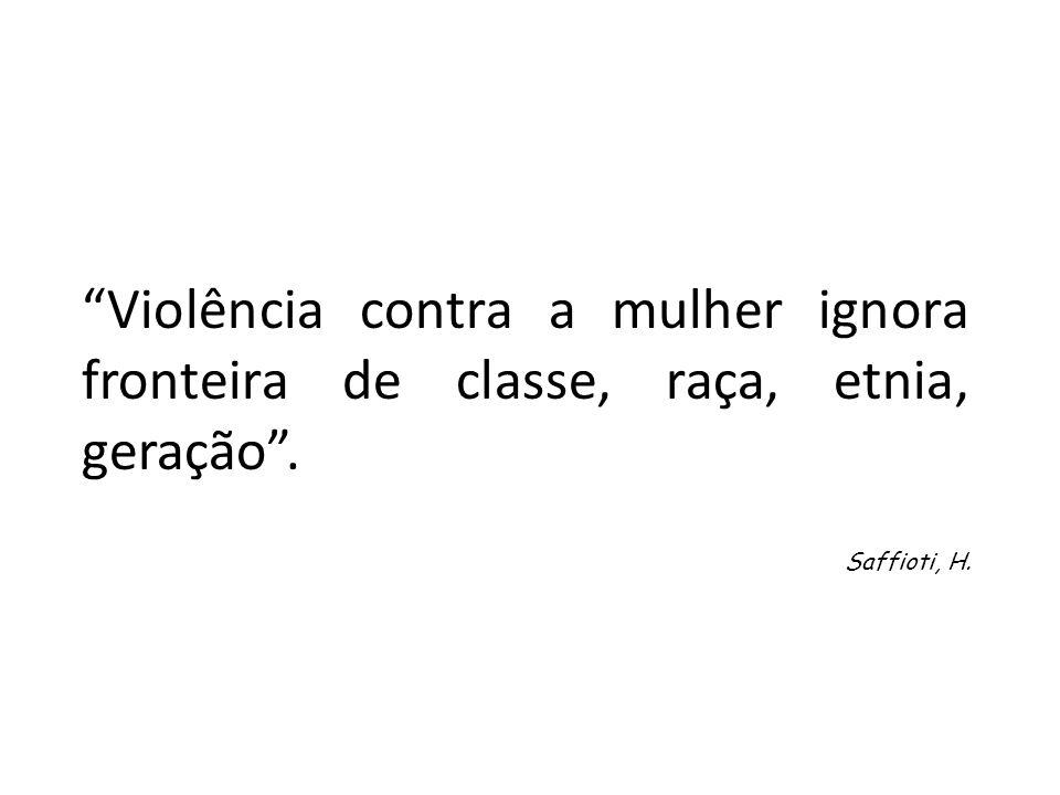 Violência contra a mulher ignora fronteira de classe, raça, etnia, geração. Saffioti, H.