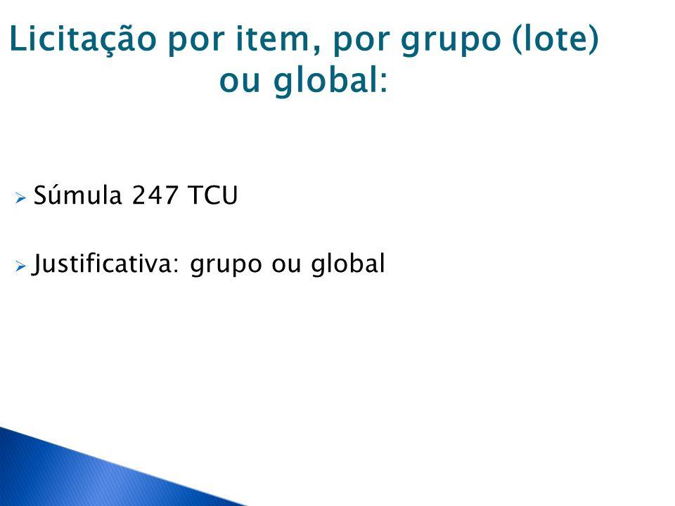 Licitação por item, por grupo (lote) ou global: Súmula 247 TCU Justificativa: grupo ou global