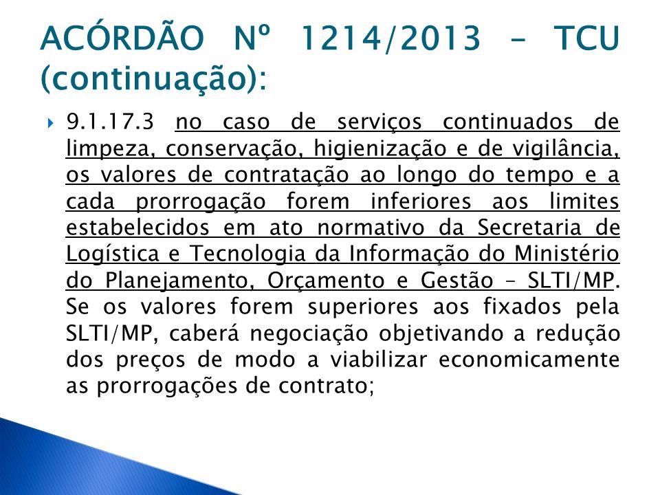 ACÓRDÃO Nº 1214/2013 – TCU (continuação): 9.1.17.3 no caso de serviços continuados de limpeza, conservação, higienização e de vigilância, os valores d