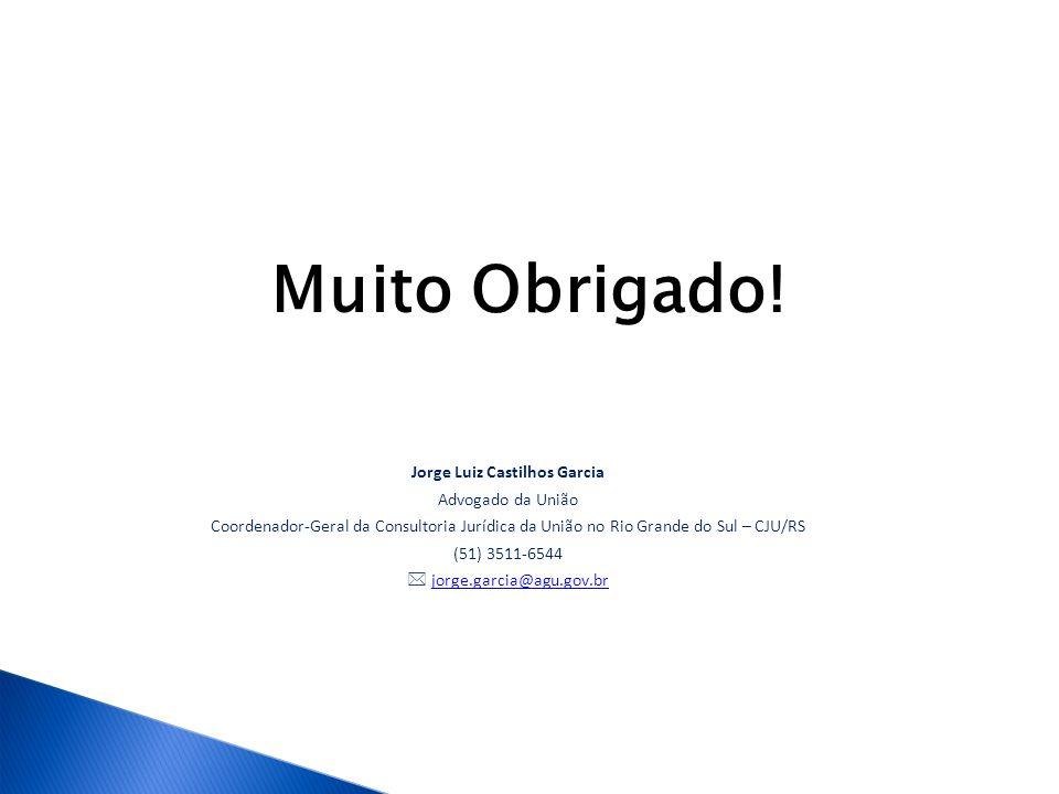 Muito Obrigado! Jorge Luiz Castilhos Garcia Advogado da União Coordenador-Geral da Consultoria Jurídica da União no Rio Grande do Sul – CJU/RS (51) 35