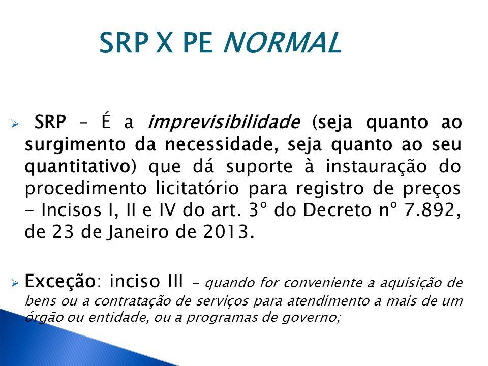 SRP X PE NORMAL SRP – É a imprevisibilidade (seja quanto ao surgimento da necessidade, seja quanto ao seu quantitativo) que dá suporte à instauração d