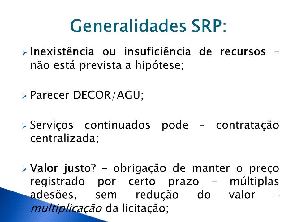 Generalidades SRP: Inexistência ou insuficiência de recursos – não está prevista a hipótese; Parecer DECOR/AGU; Serviços continuados pode – contrataçã