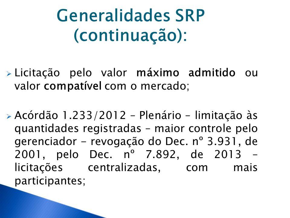 Generalidades SRP (continuação): Licitação pelo valor máximo admitido ou valor compatível com o mercado; Acórdão 1.233/2012 – Plenário – limitação às