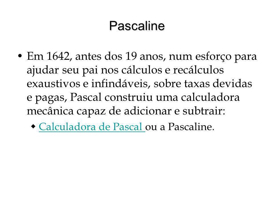 Pascaline Em 1642, antes dos 19 anos, num esforço para ajudar seu pai nos cálculos e recálculos exaustivos e infindáveis, sobre taxas devidas e pagas, Pascal construiu uma calculadora mecânica capaz de adicionar e subtrair: Calculadora de Pascal ou a Pascaline.