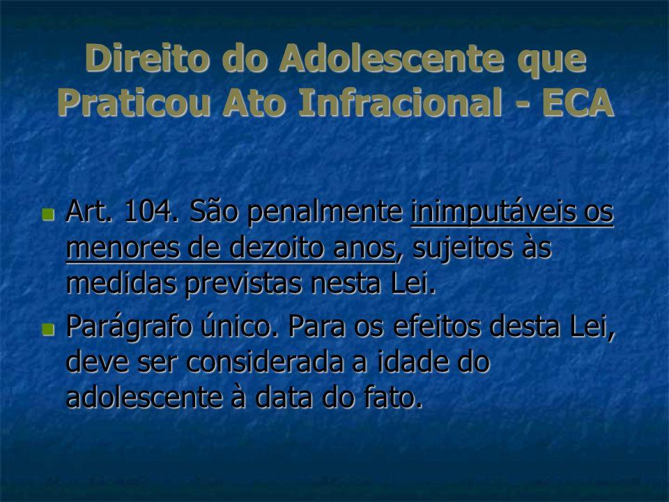 Direito do Adolescente que Praticou Ato Infracional - ECA Art. 104. São penalmente inimputáveis os menores de dezoito anos, sujeitos às medidas previs
