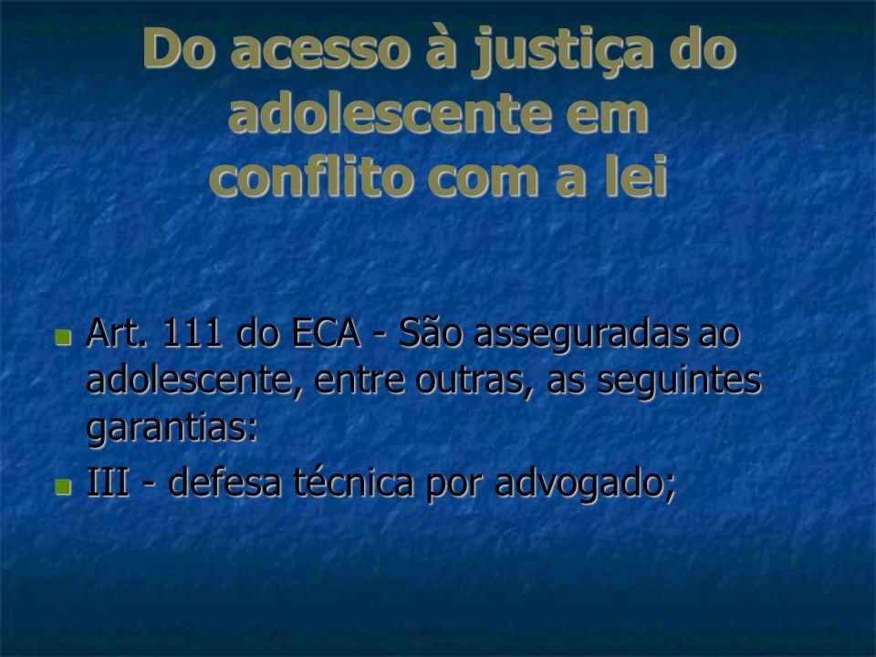 Do acesso à justiça do adolescente em conflito com a lei Art. 111 do ECA - São asseguradas ao adolescente, entre outras, as seguintes garantias: Art.