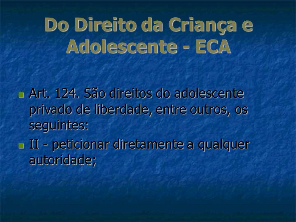 Do Direito da Criança e Adolescente - ECA Art. 124. São direitos do adolescente privado de liberdade, entre outros, os seguintes: Art. 124. São direit