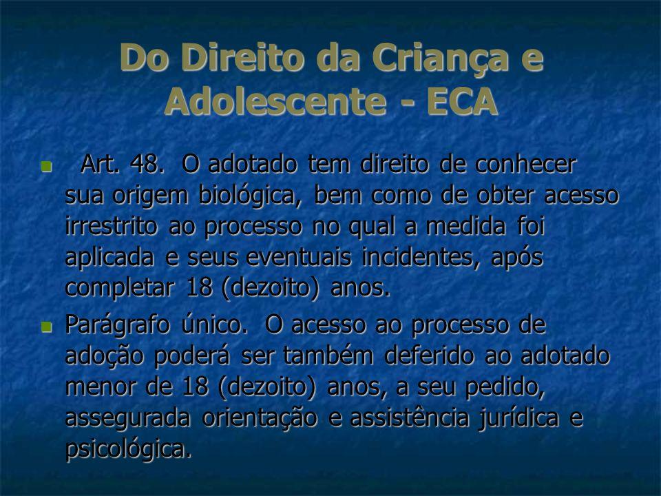Do Direito da Criança e Adolescente - ECA Art. 48. O adotado tem direito de conhecer sua origem biológica, bem como de obter acesso irrestrito ao proc