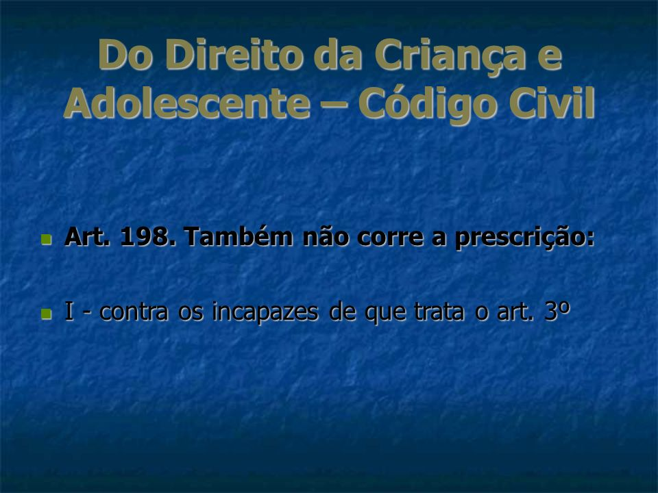 Do Direito da Criança e Adolescente – Código Civil Art. 198. Também não corre a prescrição: Art. 198. Também não corre a prescrição: I - contra os inc