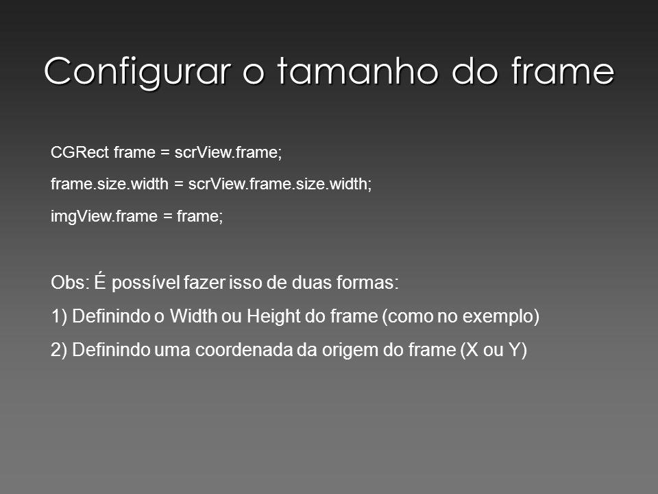 Configurar o tamanho do frame CGRect frame = scrView.frame; frame.size.width = scrView.frame.size.width; imgView.frame = frame; Obs: É possível fazer isso de duas formas: 1) Definindo o Width ou Height do frame (como no exemplo) 2) Definindo uma coordenada da origem do frame (X ou Y)
