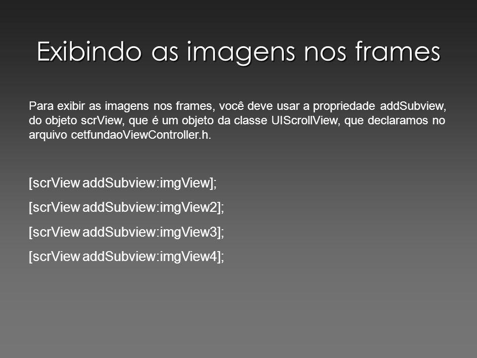 Exibindo as imagens nos frames Para exibir as imagens nos frames, você deve usar a propriedade addSubview, do objeto scrView, que é um objeto da class