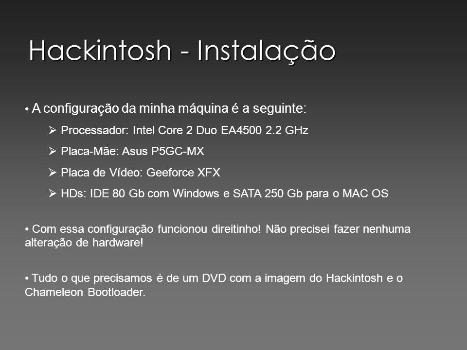 Hackintosh - Instalação A configuração da minha máquina é a seguinte: Processador: Intel Core 2 Duo EA4500 2.2 GHz Placa-Mãe: Asus P5GC-MX Placa de Vídeo: Geeforce XFX HDs: IDE 80 Gb com Windows e SATA 250 Gb para o MAC OS Com essa configuração funcionou direitinho.
