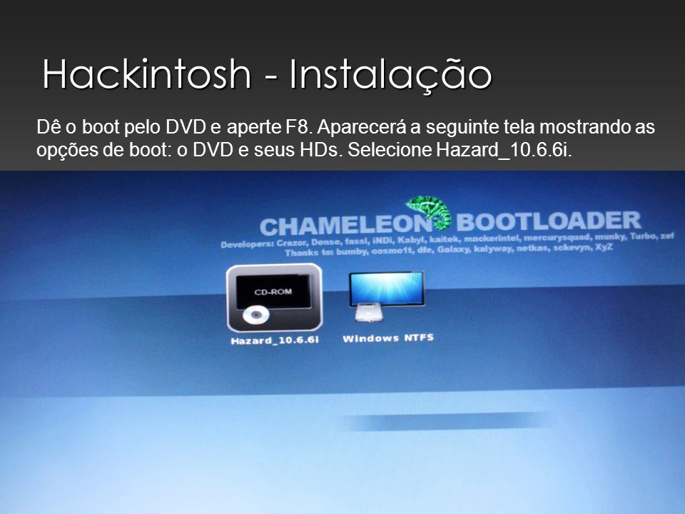 Hackintosh - Instalação Dê o boot pelo DVD e aperte F8. Aparecerá a seguinte tela mostrando as opções de boot: o DVD e seus HDs. Selecione Hazard_10.6