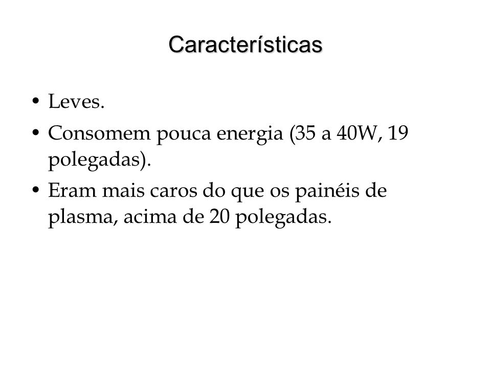 Características Leves. Consomem pouca energia (35 a 40W, 19 polegadas). Eram mais caros do que os painéis de plasma, acima de 20 polegadas.