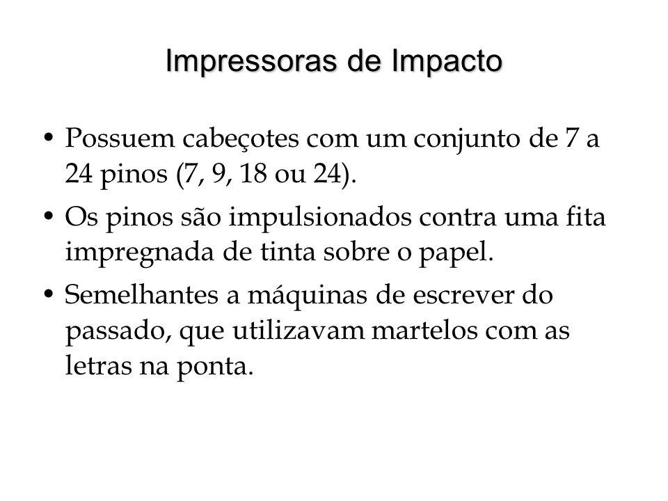 Impressoras de Impacto Possuem cabeçotes com um conjunto de 7 a 24 pinos (7, 9, 18 ou 24). Os pinos são impulsionados contra uma fita impregnada de ti
